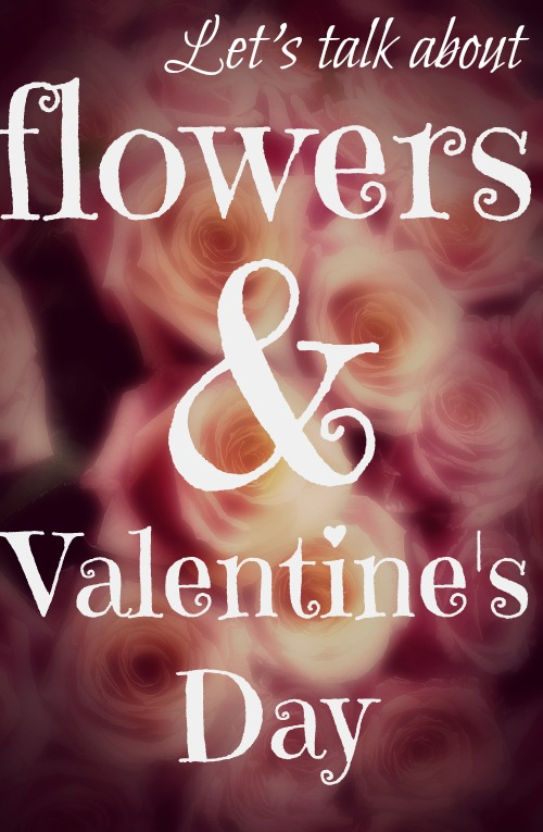 Let's talk about flowers and Valentine's Day